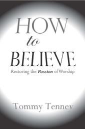 How to Believe: Restoring the Passion of Worship