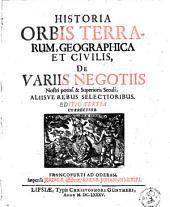 Historia orbis terrarum, geographica et civilis, de variis negotiis nostri potiss. et superioris seculi, aliisve rebus selectoribus