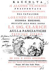 Raccolta di alcune tragedie trasportate dalla lingua francese nell'italiana dal cavaliere Lorenzo Guazzesi ... Dedicate alla nobil donna la sig. Clarice Aulla Panciatichi patrizia pisana
