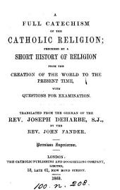A full catechism of the Catholic religion, preceded by a short history of religion from the creation of the world. Tr. by J. Fander