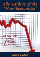 "The Failure of the ""New Economics"": An Analysis of the Keynesian Fallacies"