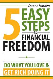 5 Easy Steps to Financial Freedom: Do What You Love and Get Rich Doing It