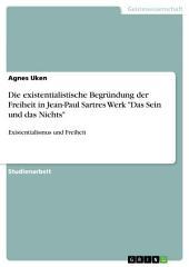 """Die existentialistische Begründung der Freiheit in Jean-Paul Sartres Werk """"Das Sein und das Nichts"""": Existentialismus und Freiheit"""
