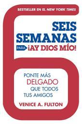 Seis Semanas Para ¡Ay Dios Mio!: Ponte Más Delgado Que Todos Tus Amigos