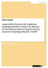 """Ausgewählte Kriterien der englischen Kapitalgesellschaft """"Limited"""" im Rahmen der Rechtsformwahl im Vergleich mit der deutschen Kapitalgesellschaft """"GmbH"""""""