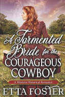 A Tormented Bride for the Courageous Cowboy: A Historical Western Romance Book