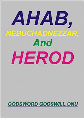 Ahab  Nebuchadnezzar  and Herod  the Wicked Rulers