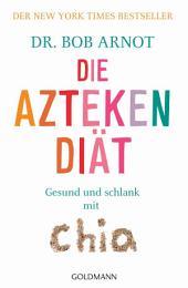 Die Aztekendiät: Gesund und schlank mit Chia - Der New York Times Bestseller -