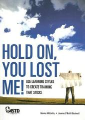 Hold On, You Lost Me!: Use Learning Styles to Create Training That Sticks, Volume 978, Issues 1-56492