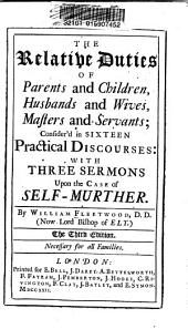 The Relative Duties of Parents and Children, Husbands and Wives, Masters and Servants: Consider'd in Sixteen Practical Discourses : with Three Sermons Upon the Case of Self-murther