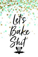 Let s Bake Shit  Blank Recipe Book for Baking Recipes Great Gift for Chef Or Cook Holds 100 Recipes