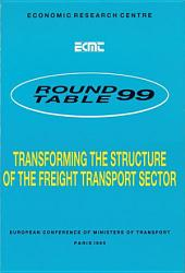 ECMT Round Tables Transforming the Structure of the Freight Transport Sector Report of the Ninety-Ninth Round Table on Transport Economics Held in Paris on 3-4 March 1994: Report of the Ninety-Ninth Round Table on Transport Economics Held in Paris on 3-4 March 1994