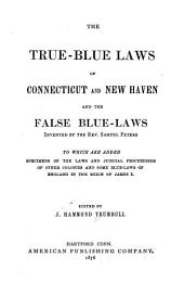 The True-blue Laws of Connecticut and New Haven and the False Blue-laws Invented by the Rev. Samuel Peters, to which are Added Specimens of the Laws and Judicial Proceedings of Other Colonies and Some Blue-laws of England in the Reign of James I.