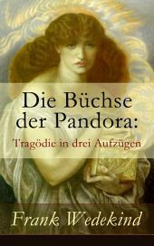 Die Büchse der Pandora: Tragödie in drei Aufzügen (Vollständige Ausgabe)