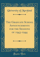 The Graduate School Announcements for the Sessions of 1943 1944  Classic Reprint  PDF