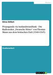 """Propaganda via Auslandsrundfunk - Die Radioreden """"Deutsche Hörer"""" von Thomas Mann aus dem britischen Exil (1940-1945)"""