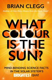 What Colour is the Sun?: Mind-Bending Science Facts in the Solar System's Brightest Quiz