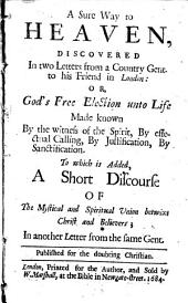A Sure Way to Heaven: Discovered in Two Letters from a Country Gent. to His Friend in London: Or, God's Free Election Unto Life Made Known by the Witness of the Spirit, by Effectual Calling, by Justification, by Santification. To which is Added, a Short Discourse of the Mystical and Spiritual Union Betwixt Christ and Believers; in Another Letter from the Same Gent. Published for the Doubting Christian