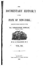 The Documentary History of the State of New-York: Arranged Under Direction of the Hon. Christopher Morgan, Secretary of State, Volume 3