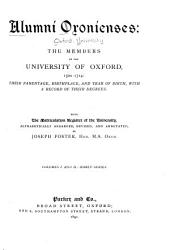 Alumni Oxonienses: The Members of the University of Oxford, 1500-1714: Their Parentage Birthplace, and Year of Birth, with a Record of Their Degrees, Volumes 1-2