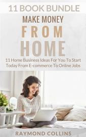 Make Money From Home (11 Book Bundle): 11 Home Business Ideas For You To Start Today From E-commerce To Online Jobs