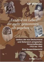 'Es wird im Leben dir mehr genommen als gegeben ...' Lexikon der aus Deutschland und ™sterreich emigrierten Filmschaffenden 1933 bis 1945: Eine Gesamtbersicht