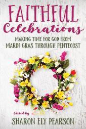 Faithful Celebrations: Making Time for God from Mardi Gras through Pentecost