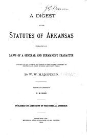 A Digest of the Statutes of Arkansas: Embracing All Laws of a General and Permanent Character in Force at the Close of the Session of the General Assembly of One Thousand Eight Hundred and Eighty-three