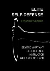 Elite Self-Defense: Beyond What Any Self-defense Instructor Will Ever Tell You