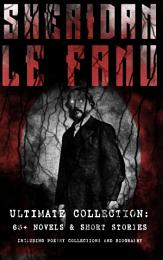 SHERIDAN LE FANU - Ultimate Collection: 65+ Novels & Short Stories (Including Poetry Collections and Biography)