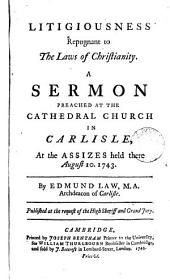 Litigiousness Repugnant to the Laws of Christianity: A Sermon. Preached at the Cathedral Church in Carlisle, at the Assizes Held There August 10. 1743. By Edmund Law, ...