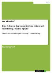 """Eine 8. Klasse der Gesamtschule entwickelt selbständig """"Kleine Spiele"""": Theoretische Grundlagen - Planung - Durchführung"""