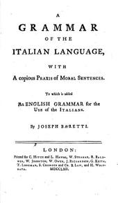 A Grammar of the Italian Language: With a Copious Praxis of Moral Sentences; to which is Added, an English Grammar for the Use of the Italians