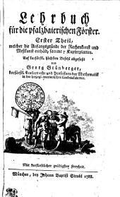 Lehrbuch für die pfalzbaierischen Förster: welcher die Anfangsgründe der Rechenkunst und Meßkunst enthält, sammt 7 Kupferplatten. Erster Theil, Teil 1