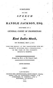 Substance of the Speech of Randle Jackson, Esq. Delivered at a General Court of Proprietors of East India Stock, on Tuesday, May 5, 1812, Upon the Subject of the Negociation with His Majesty's Minister, for a Prolongation of the Company's Exclusive Charter