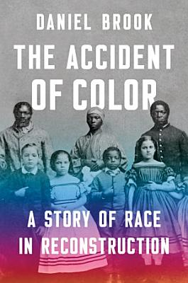 The Accident of Color  A Story of Race in Reconstruction