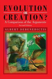 Evolution or Creation?: A Comparison of the Arguments - Second Edition