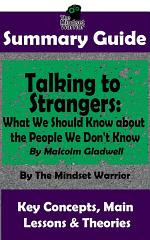 SUMMARY: Talking to Strangers: What We Should Know about the People We Don't Know: By Malcolm Gladwell | The MW Summary Guide
