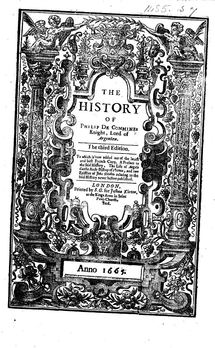 The History of Philip de Commines ... The Third Edition. To which is Now Added Out of the Latest and Best French Copy, a Preface to the Said History, the Life of Angelo Cattho Arch-bishop of Vienna, and Two Epistles of John Sleiden Relating to the Said History Never Before Published. [Translated by Thomas Danett.]