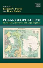 Polar Geopolitics?: Knowledges, Resources and Legal Regimes