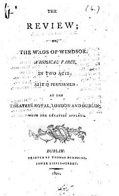 The Review  Or  The Wags of Windsor  A Musical Farce     As it is Performed at the Theatres Royal  London and Dublin  Etc   By George Colman