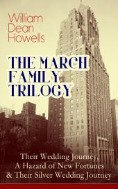 THE MARCH FAMILY TRILOGY: Their Wedding Journey, A Hazard of New Fortunes & Their Silver Wedding Journey: From the Author of Christmas Every Day, The Rise of Silas Lapham, A Traveler from Altruria, Venetian Life, The Flight of Pony Baker & Boy Life
