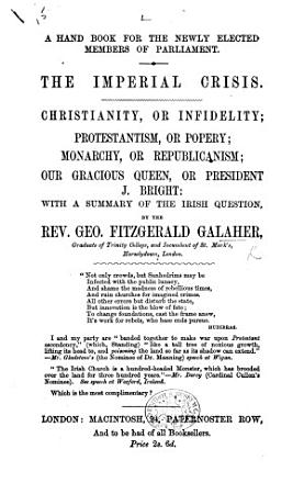A hand book for the newly elected Members of Parliament  The Imperial crisis  Christianity  or infidelity Protestantism  or popery  etc PDF