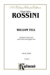 William Tell, An Opera in Four Acts: For Solo, Chorus, and Orchestra with English and French Text (Vocal Score)