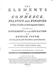 The Elements of Commerce, Politics, and Finance: In Three Treastises on Those Important Subjects. Designed as a Supplement to the Education of British Youth, After They Quit the Public Universities of Private Academies