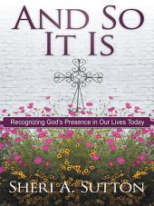 And So It Is: Recognizing God's Presence in Our Lives Today