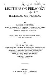 Lectures on Pedagogy, Theoretical and Practical: By Gabriel Compayré ... Translated, with an Introduction, Notes, and an Appendix, by W. H. Payne ...