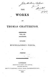 The Works of Thomas Chatterton ...: Miscellaneous pieces in prose