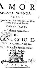 Amor spesso inganna. Drama rappresentato in musica nel nouissimo teatro Ducale di Parma. Consecrato all'altezza serenissima di Ranuccio 2. ... Poesia di Aurelio Aurelj ..