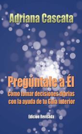PREGÚNTALE A ÉL: Cómo tomar decisiones diarias con la ayuda de tu Guía interior (Edición revisada)
